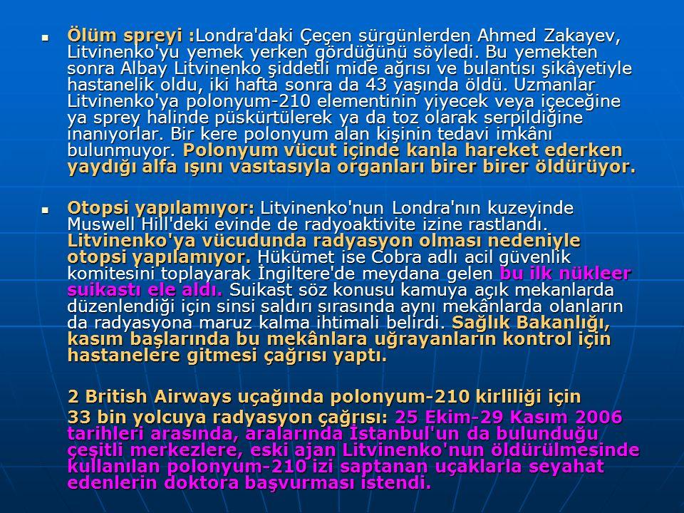 Ölüm spreyi :Londra daki Çeçen sürgünlerden Ahmed Zakayev, Litvinenko yu yemek yerken gördüğünü söyledi. Bu yemekten sonra Albay Litvinenko şiddetli mide ağrısı ve bulantısı şikâyetiyle hastanelik oldu, iki hafta sonra da 43 yaşında öldü. Uzmanlar Litvinenko ya polonyum-210 elementinin yiyecek veya içeceğine ya sprey halinde püskürtülerek ya da toz olarak serpildiğine inanıyorlar. Bir kere polonyum alan kişinin tedavi imkânı bulunmuyor. Polonyum vücut içinde kanla hareket ederken yaydığı alfa ışını vasıtasıyla organları birer birer öldürüyor.