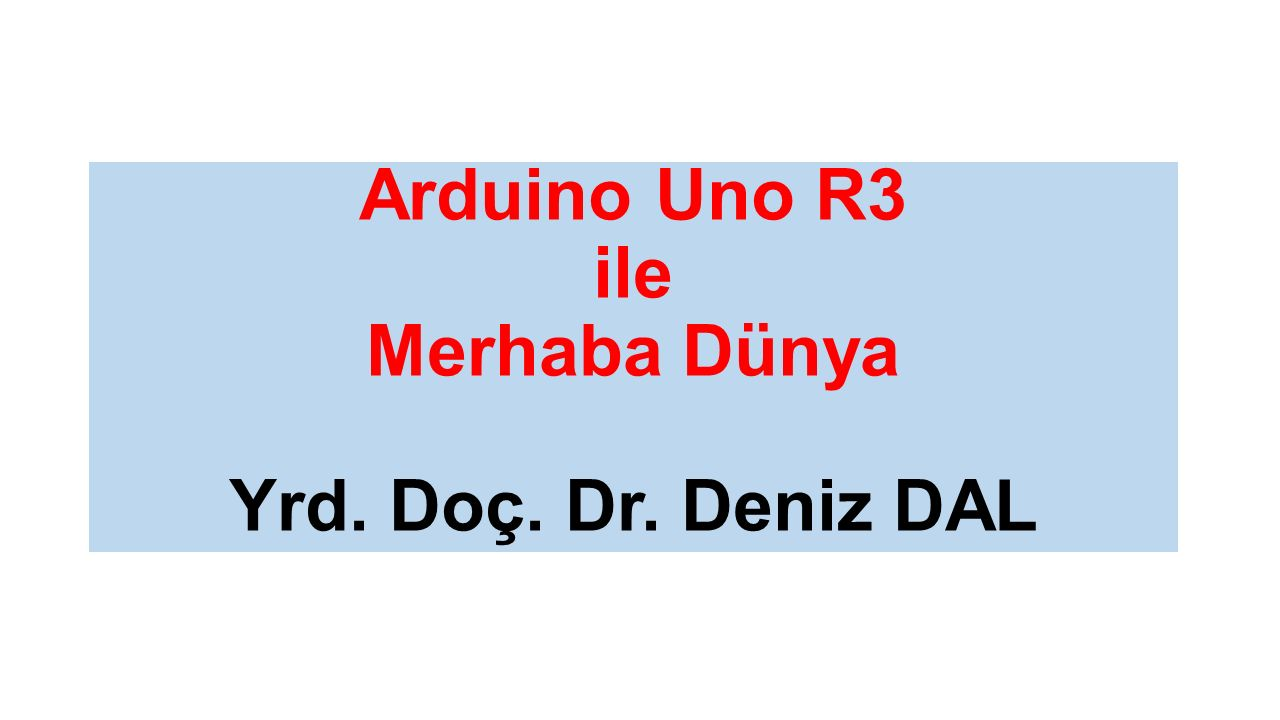 Arduino Uno R3 ile Merhaba Dünya Yrd. Doç. Dr. Deniz DAL