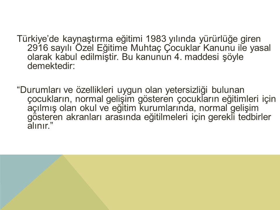 Türkiye'de kaynaştırma eğitimi 1983 yılında yürürlüğe giren 2916 sayılı Özel Eğitime Muhtaç Çocuklar Kanunu ile yasal olarak kabul edilmiştir.