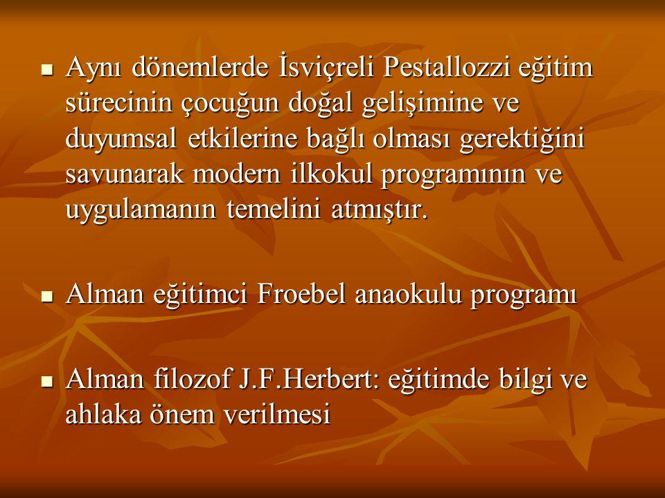 Aynı dönemlerde İsviçreli Pestallozzi eğitim sürecinin çocuğun doğal gelişimine ve duyumsal etkilerine bağlı olması gerektiğini savunarak modern ilkokul programının ve uygulamanın temelini atmıştır.