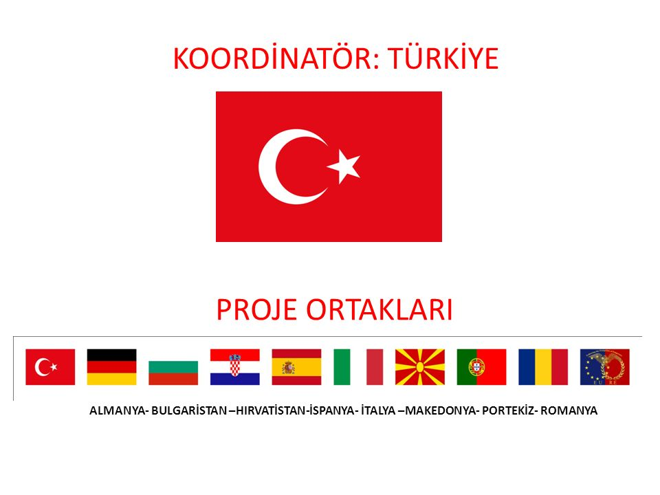 KOORDİNATÖR: TÜRKİYE PROJE ORTAKLARI ALMANYA- BULGARİSTAN –HIRVATİSTAN-İSPANYA- İTALYA –MAKEDONYA- PORTEKİZ- ROMANYA.