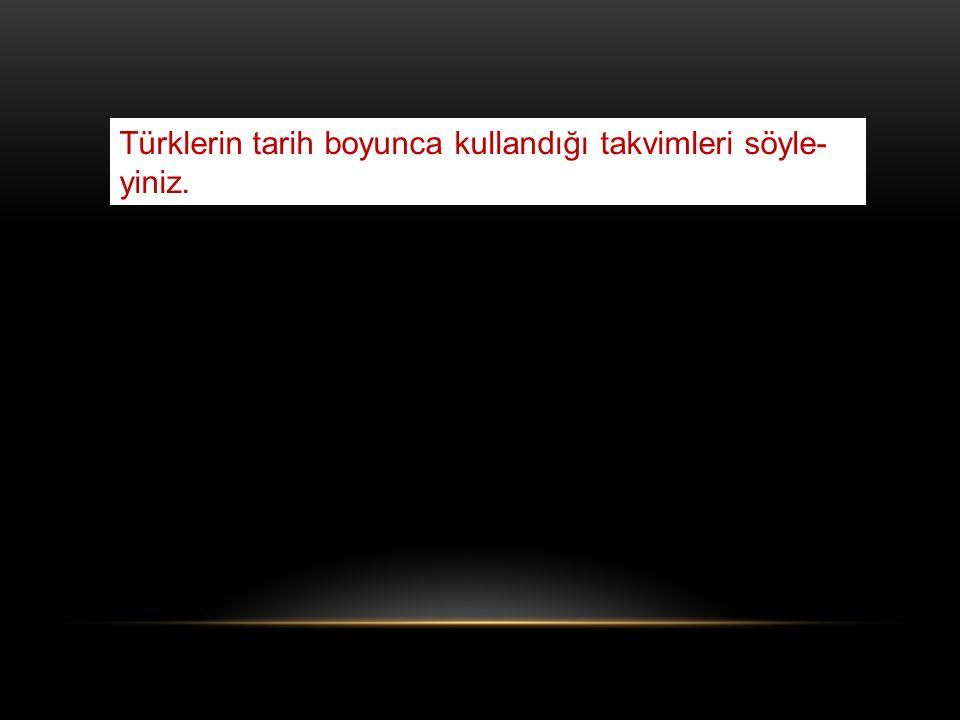 Türklerin tarih boyunca kullandığı takvimleri söyle-yiniz.