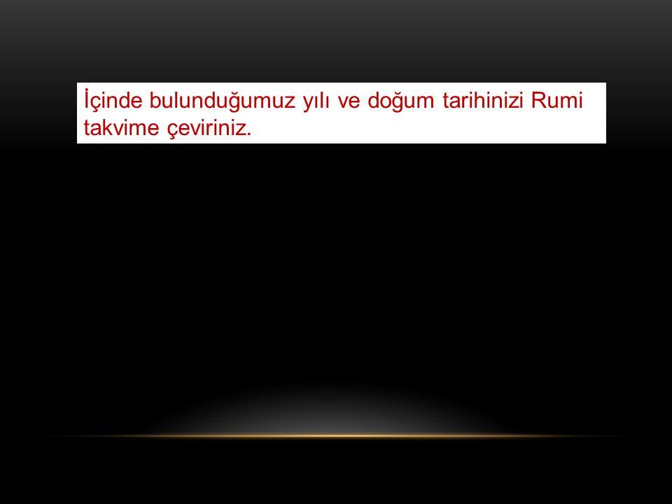 İçinde bulunduğumuz yılı ve doğum tarihinizi Rumi takvime çeviriniz.