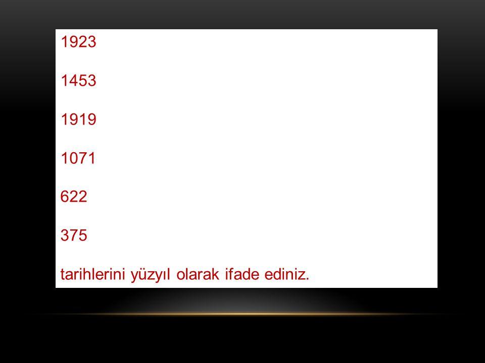 1923 1453 1919 1071 622 375 tarihlerini yüzyıl olarak ifade ediniz.