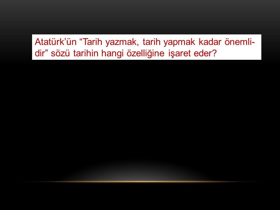 Atatürk'ün Tarih yazmak, tarih yapmak kadar önemli-dir sözü tarihin hangi özelliğine işaret eder