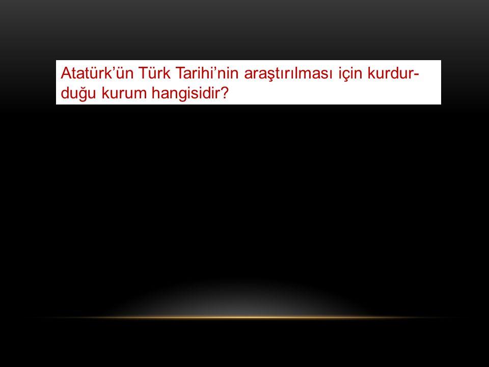Atatürk'ün Türk Tarihi'nin araştırılması için kurdur-duğu kurum hangisidir