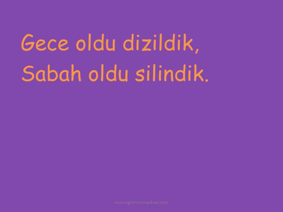 Gece oldu dizildik, Sabah oldu silindik. www.egitimcininadresi.com