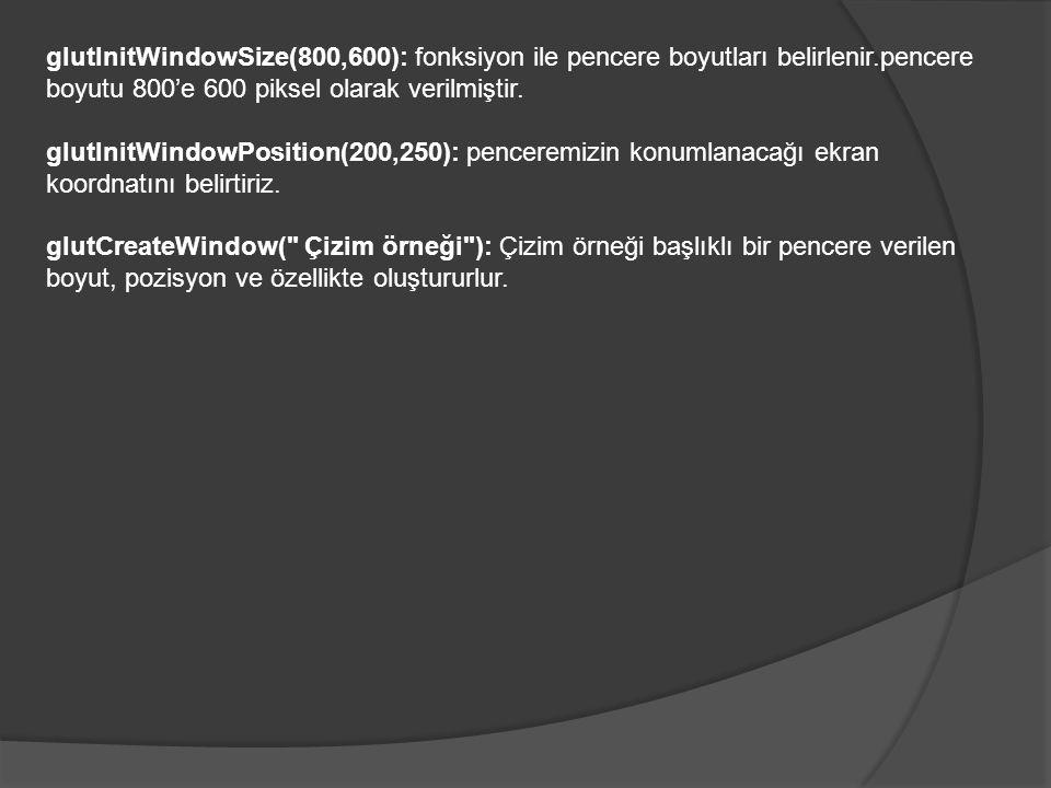 glutInitWindowSize(800,600): fonksiyon ile pencere boyutları belirlenir.pencere boyutu 800'e 600 piksel olarak verilmiştir.