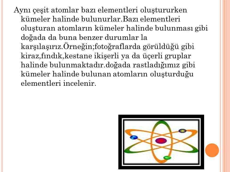 Aynı çeşit atomlar bazı elementleri oluştururken kümeler halinde bulunurlar.Bazı elementleri oluşturan atomların kümeler halinde bulunması gibi doğada da buna benzer durumlar la karşılaşırız.Örneğin;fotoğraflarda görüldüğü gibi kiraz,fındık,kestane ikişerli ya da üçerli gruplar halinde bulunmaktadır.doğada rastladığımız gibi kümeler halinde bulunan atomların oluşturduğu elementleri incelenir.
