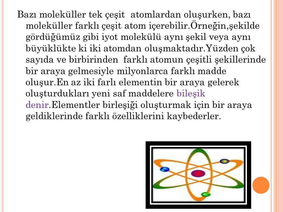 Bazı moleküller tek çeşit atomlardan oluşurken, bazı moleküller farklı çeşit atom içerebilir.Örneğin,şekilde gördüğümüz gibi iyot molekülü aynı şekil veya aynı büyüklükte ki iki atomdan oluşmaktadır.Yüzden çok sayıda ve birbirinden farklı atomun çeşitli şekillerinde bir araya gelmesiyle milyonlarca farklı madde oluşur.En az iki farlı elementin bir araya gelerek oluşturdukları yeni saf maddelere bileşik denir.Elementler birleşiği oluşturmak için bir araya geldiklerinde farklı özelliklerini kaybederler.