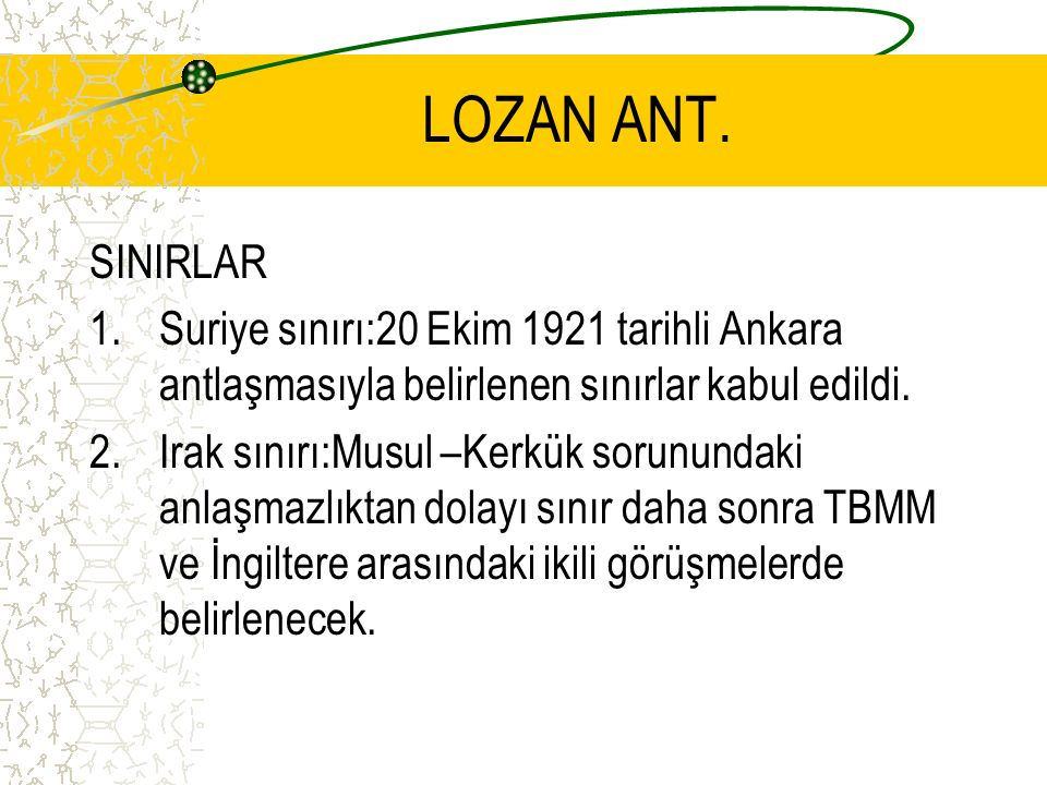 LOZAN ANT. SINIRLAR. Suriye sınırı:20 Ekim 1921 tarihli Ankara antlaşmasıyla belirlenen sınırlar kabul edildi.