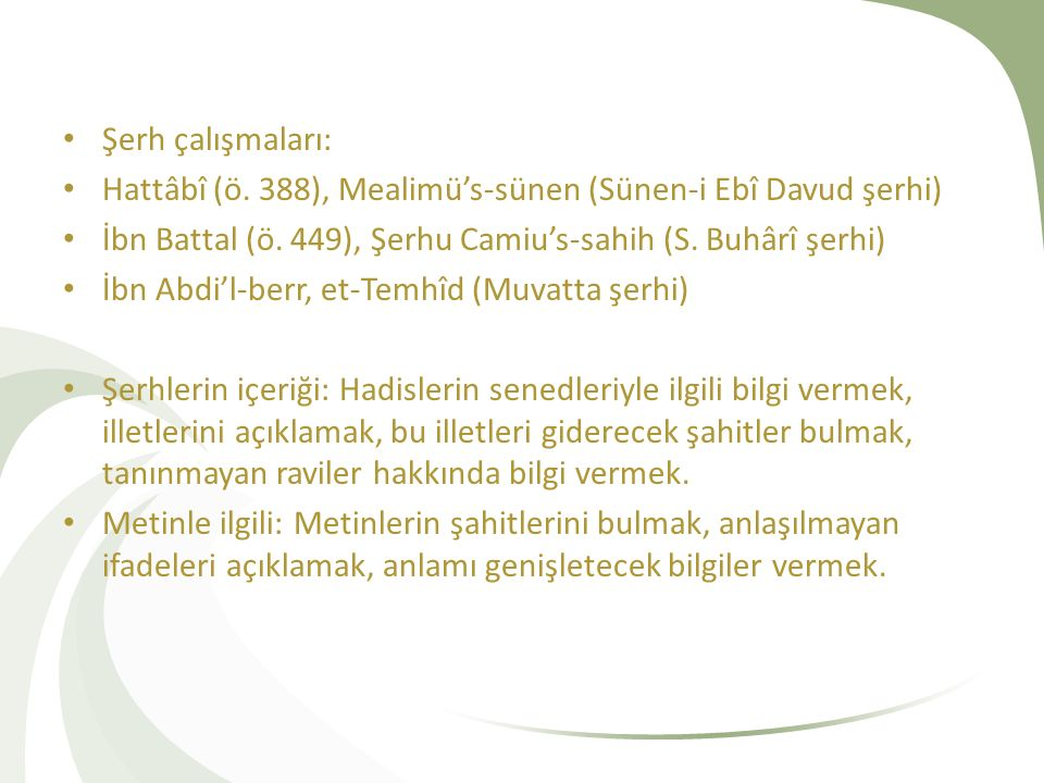 Şerh çalışmaları: Hattâbî (ö. 388), Mealimü's-sünen (Sünen-i Ebî Davud şerhi) İbn Battal (ö. 449), Şerhu Camiu's-sahih (S. Buhârî şerhi)