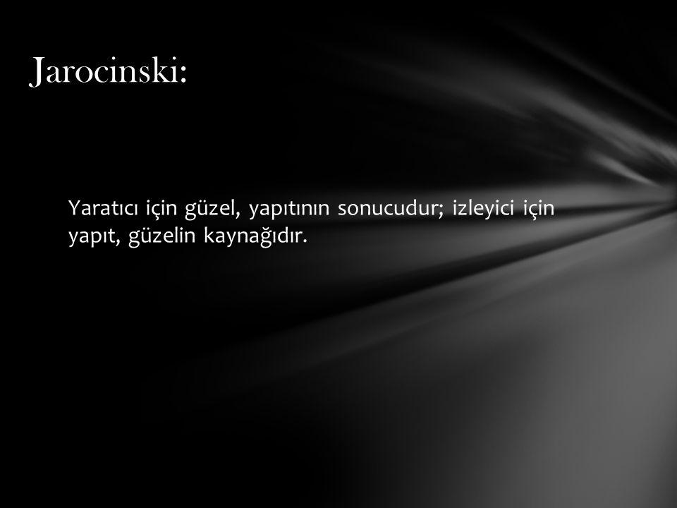 Jarocinski: Yaratıcı için güzel, yapıtının sonucudur; izleyici için yapıt, güzelin kaynağıdır.