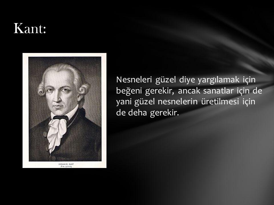 Kant: Nesneleri güzel diye yargılamak için beğeni gerekir, ancak sanatlar için de yani güzel nesnelerin üretilmesi için de deha gerekir.