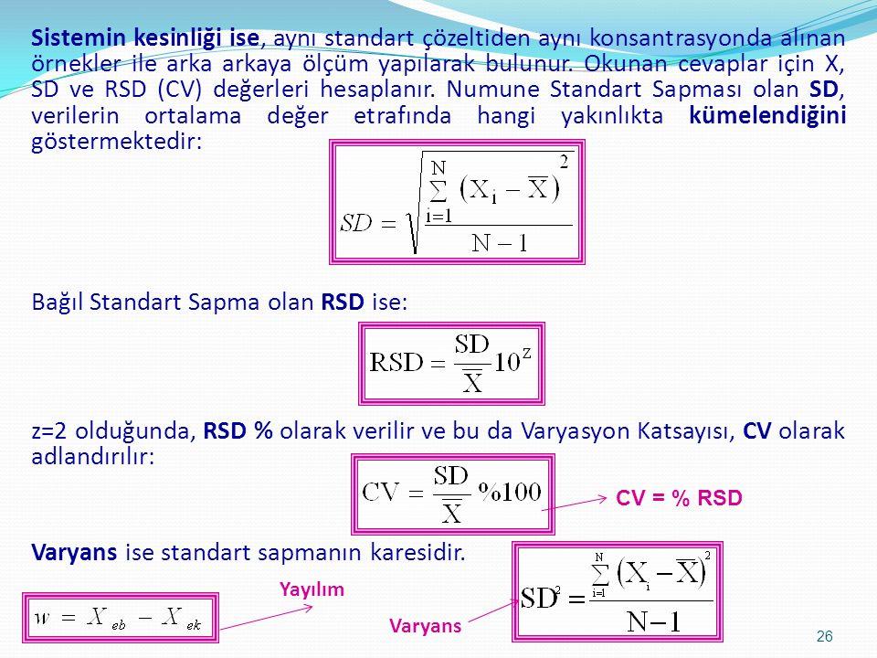 Sistemin kesinliği ise, aynı standart çözeltiden aynı konsantrasyonda alınan örnekler ile arka arkaya ölçüm yapılarak bulunur. Okunan cevaplar için X, SD ve RSD (CV) değerleri hesaplanır. Numune Standart Sapması olan SD, verilerin ortalama değer etrafında hangi yakınlıkta kümelendiğini göstermektedir: Bağıl Standart Sapma olan RSD ise: z=2 olduğunda, RSD % olarak verilir ve bu da Varyasyon Katsayısı, CV olarak adlandırılır: Varyans ise standart sapmanın karesidir.