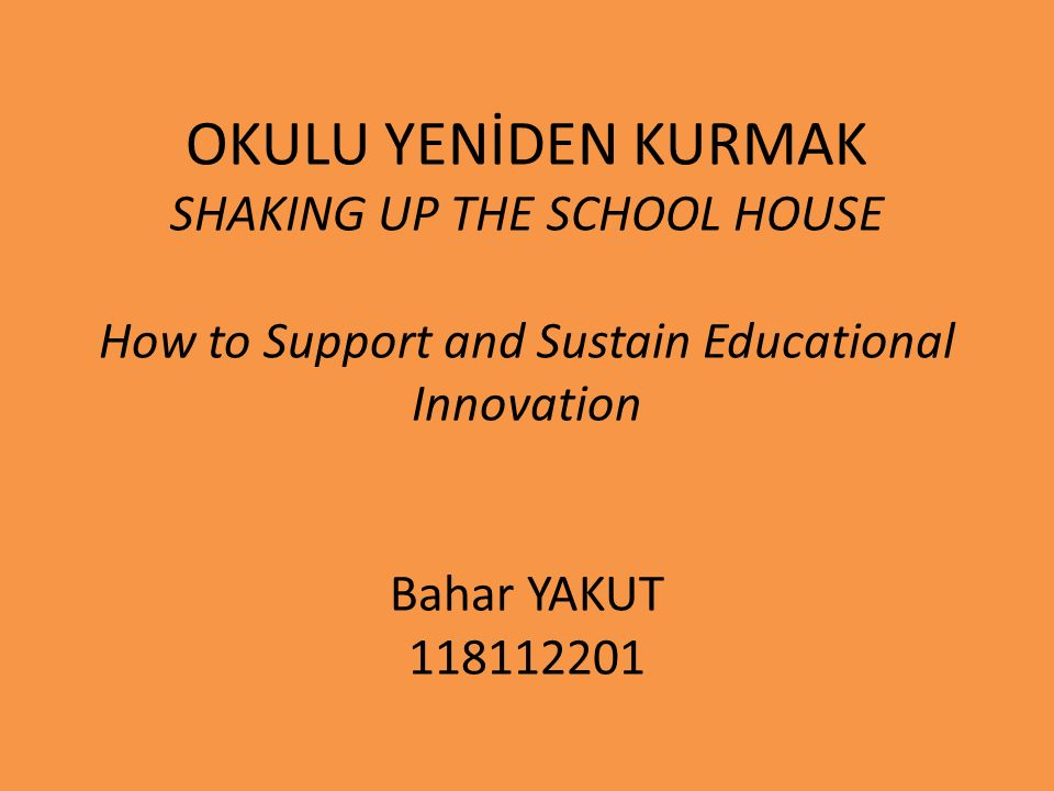 OKULU YENİDEN KURMAK SHAKING UP THE SCHOOL HOUSE How to Support and Sustain Educational Innovation Bahar YAKUT 118112201