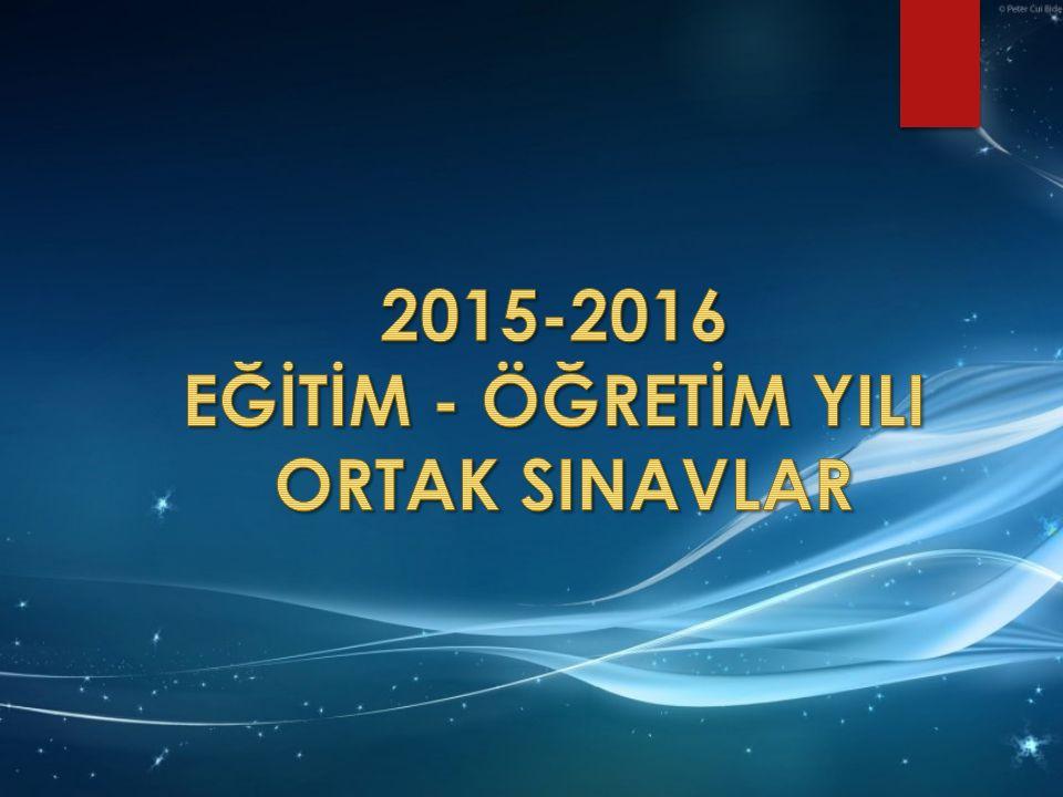 2015-2016 EĞİTİM - ÖĞRETİM YILI ORTAK SINAVLAR