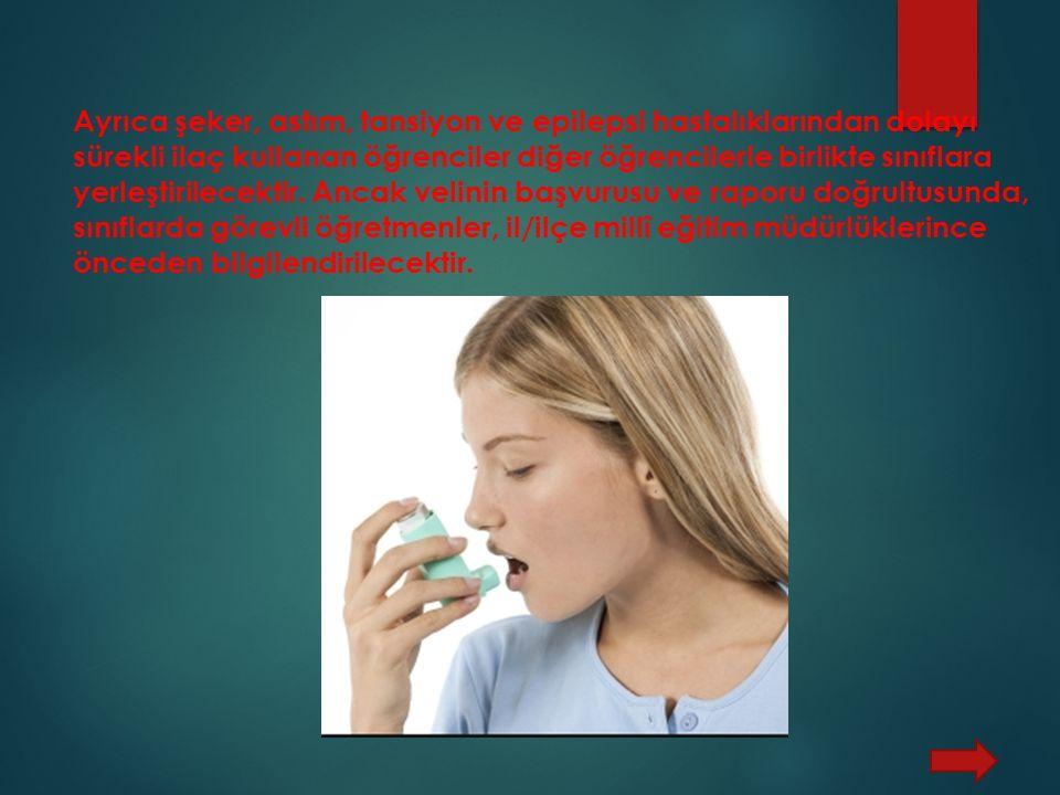Ayrıca şeker, astım, tansiyon ve epilepsi hastalıklarından dolayı sürekli ilaç kullanan öğrenciler diğer öğrencilerle birlikte sınıflara yerleştirilecektir.