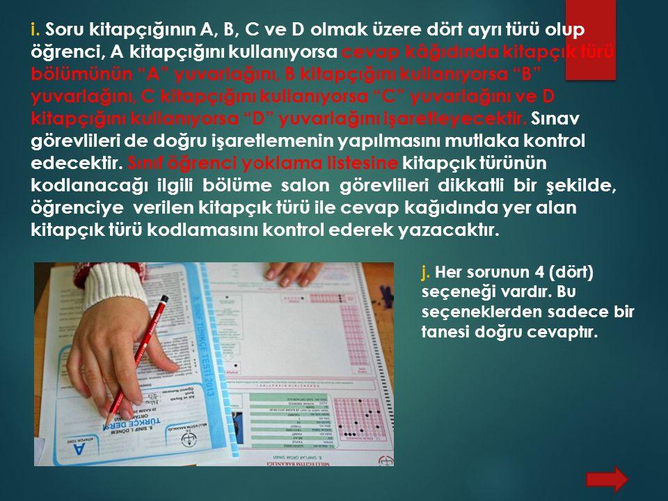 i. Soru kitapçığının A, B, C ve D olmak üzere dört ayrı türü olup öğrenci, A kitapçığını kullanıyorsa cevap kâğıdında kitapçık türü bölümünün A yuvarlağını, B kitapçığını kullanıyorsa B yuvarlağını, C kitapçığını kullanıyorsa C yuvarlağını ve D kitapçığını kullanıyorsa D yuvarlağını işaretleyecektir. Sınav görevlileri de doğru işaretlemenin yapılmasını mutlaka kontrol edecektir. Sınıf öğrenci yoklama listesine kitapçık türünün kodlanacağı ilgili bölüme salon görevlileri dikkatli bir şekilde, öğrenciye verilen kitapçık türü ile cevap kağıdında yer alan kitapçık türü kodlamasını kontrol ederek yazacaktır.