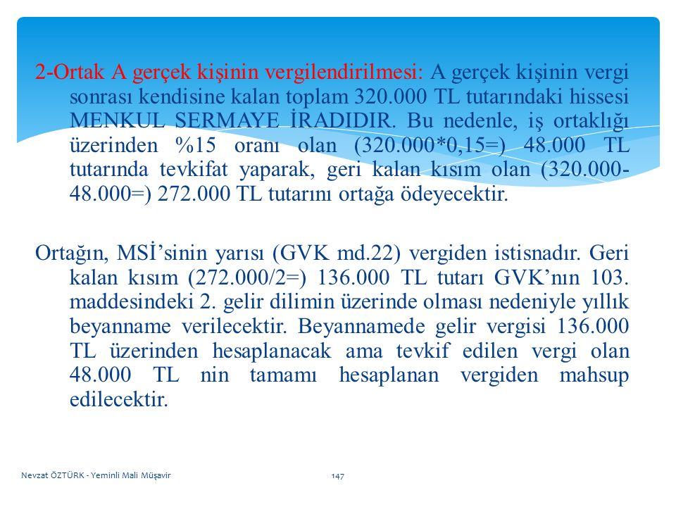 2-Ortak A gerçek kişinin vergilendirilmesi: A gerçek kişinin vergi sonrası kendisine kalan toplam 320.000 TL tutarındaki hissesi MENKUL SERMAYE İRADIDIR. Bu nedenle, iş ortaklığı üzerinden %15 oranı olan (320.000*0,15=) 48.000 TL tutarında tevkifat yaparak, geri kalan kısım olan (320.000-48.000=) 272.000 TL tutarını ortağa ödeyecektir.