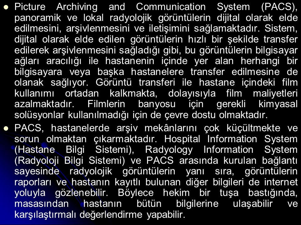 Picture Archiving and Communication System (PACS), panoramik ve lokal radyolojik görüntülerin dijital olarak elde edilmesini, arşivlenmesini ve iletişimini sağlamaktadır. Sistem, dijital olarak elde edilen görüntülerin hızlı bir şekilde transfer edilerek arşivlenmesini sağladığı gibi, bu görüntülerin bilgisayar ağları aracılığı ile hastanenin içinde yer alan herhangi bir bilgisayara veya başka hastanelere transfer edilmesine de olanak sağlıyor. Görüntü transferi ile hastane içindeki film kullanımı ortadan kalkmakta, dolayısıyla film maliyetleri azalmaktadır. Filmlerin banyosu için gerekli kimyasal solüsyonlar kullanılmadığı için de çevre dostu olmaktadır.