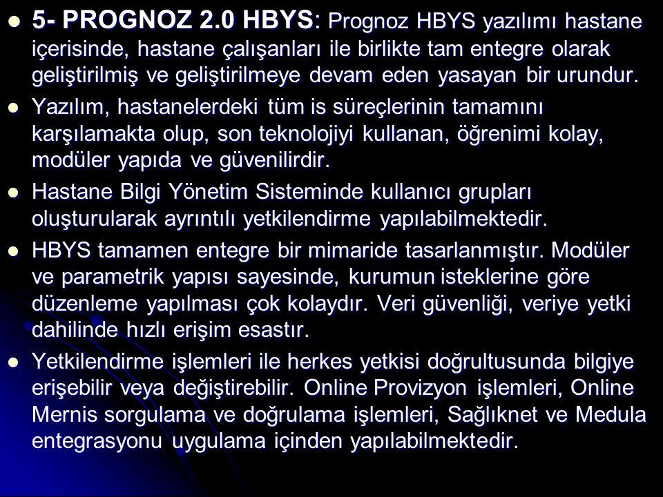 5- PROGNOZ 2.0 HBYS: Prognoz HBYS yazılımı hastane içerisinde, hastane çalışanları ile birlikte tam entegre olarak geliştirilmiş ve geliştirilmeye devam eden yasayan bir urundur.