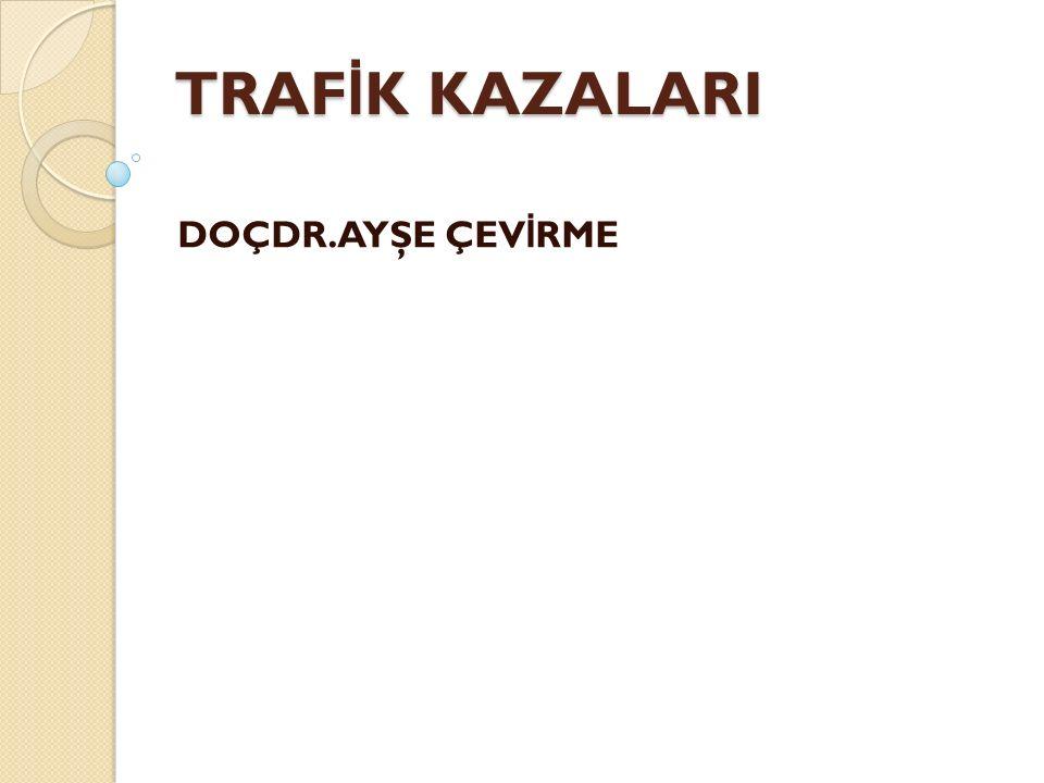 TRAFİK KAZALARI DOÇDR.AYŞE ÇEVİRME