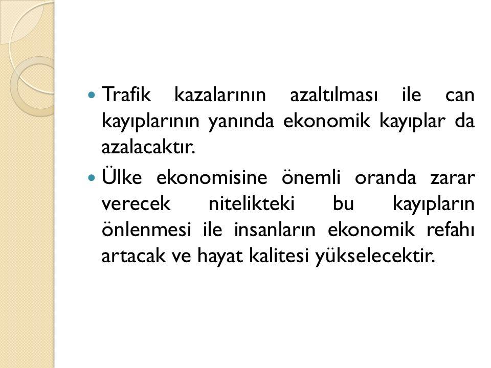 Trafik kazalarının azaltılması ile can kayıplarının yanında ekonomik kayıplar da azalacaktır.