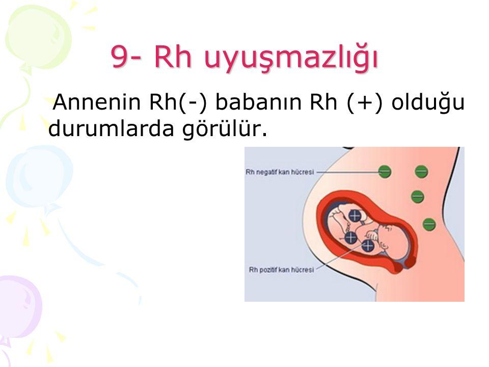 9- Rh uyuşmazlığı Annenin Rh(-) babanın Rh (+) olduğu durumlarda görülür.