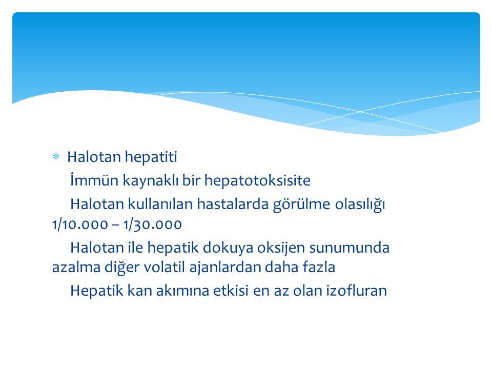 Halotan hepatiti İmmün kaynaklı bir hepatotoksisite. Halotan kullanılan hastalarda görülme olasılığı 1/10.000 – 1/30.000.