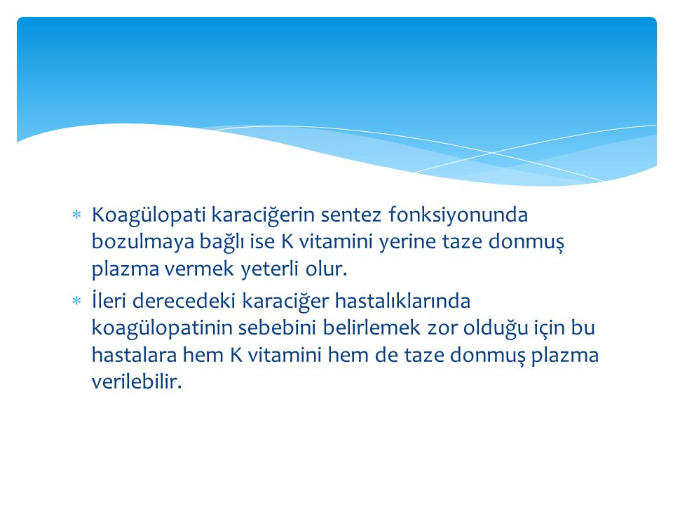 Koagülopati karaciğerin sentez fonksiyonunda bozulmaya bağlı ise K vitamini yerine taze donmuş plazma vermek yeterli olur.