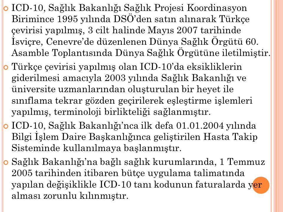 ICD-10, Sağlık Bakanlığı Sağlık Projesi Koordinasyon Birimince 1995 yılında DSÖ'den satın alınarak Türkçe çevirisi yapılmış, 3 cilt halinde Mayıs 2007 tarihinde İsviçre, Cenevre'de düzenlenen Dünya Sağlık Örgütü 60. Asamble Toplantısında Dünya Sağlık Örgütüne iletilmiştir.