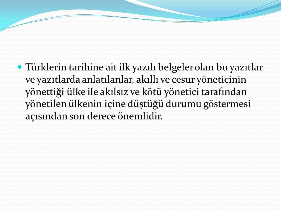 Türklerin tarihine ait ilk yazılı belgeler olan bu yazıtlar ve yazıtlarda anlatılanlar, akıllı ve cesur yöneticinin yönettiği ülke ile akılsız ve kötü yönetici tarafından yönetilen ülkenin içine düştüğü durumu göstermesi açısından son derece önemlidir.