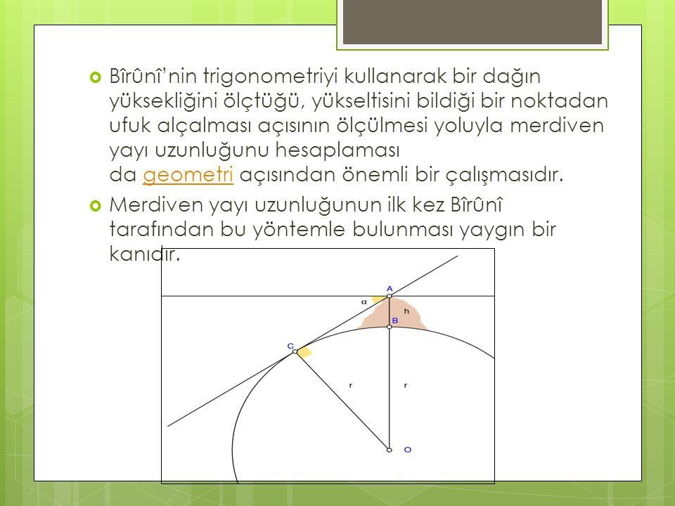 Bîrûnî'nin trigonometriyi kullanarak bir dağın yüksekliğini ölçtüğü, yükseltisini bildiği bir noktadan ufuk alçalması açısının ölçülmesi yoluyla merdiven yayı uzunluğunu hesaplaması da geometri açısından önemli bir çalışmasıdır.