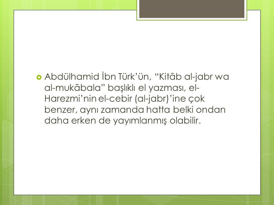 Abdülhamid İbn Türk'ün, Kitāb al-jabr wa al-mukābala başlıklı el yazması, el-Harezmi'nin el-cebir (al-jabr)'ine çok benzer, aynı zamanda hatta belki ondan daha erken de yayımlanmış olabilir.