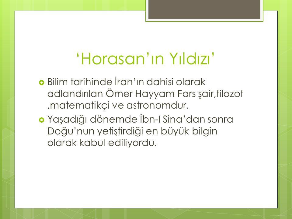 'Horasan'ın Yıldızı' Bilim tarihinde İran'ın dahisi olarak adlandırılan Ömer Hayyam Fars şair,filozof ,matematikçi ve astronomdur.