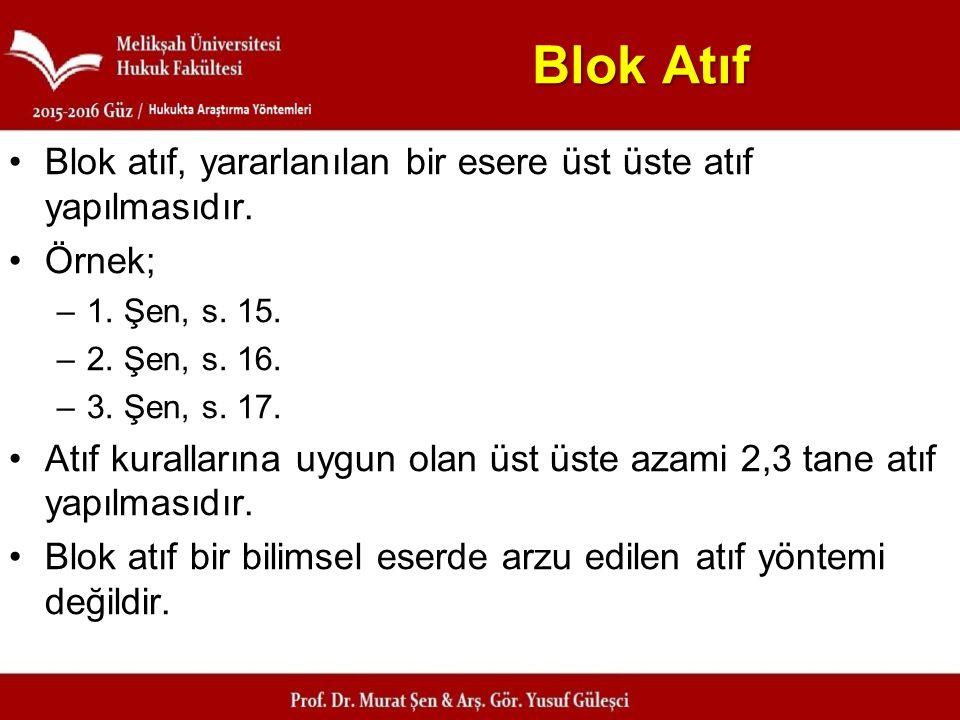 Blok Atıf Blok atıf, yararlanılan bir esere üst üste atıf yapılmasıdır. Örnek; 1. Şen, s. 15. 2. Şen, s. 16.