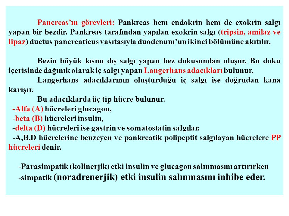 Pancreas'ın görevleri: Pankreas hem endokrin hem de exokrin salgı yapan bir bezdir. Pankreas tarafından yapılan exokrin salgı (tripsin, amilaz ve lipaz) ductus pancreaticus vasıtasıyla duodenum'un ikinci bölümüne akıtılır.