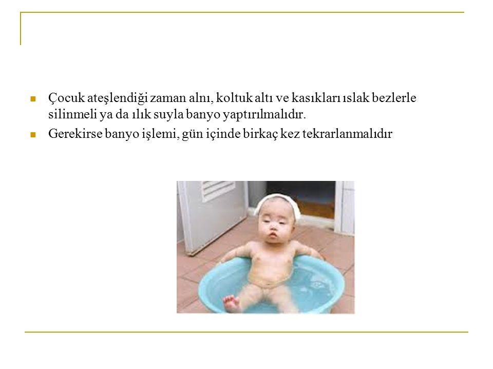 Çocuk ateşlendiği zaman alnı, koltuk altı ve kasıkları ıslak bezlerle silinmeli ya da ılık suyla banyo yaptırılmalıdır.