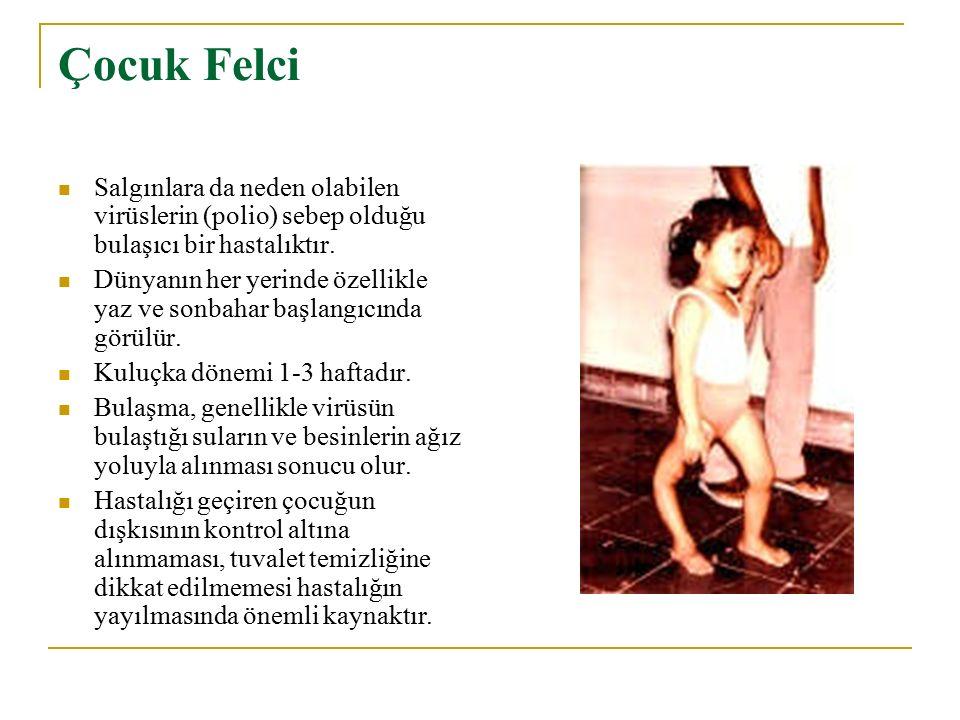 Çocuk Felci Salgınlara da neden olabilen virüslerin (polio) sebep olduğu bulaşıcı bir hastalıktır.