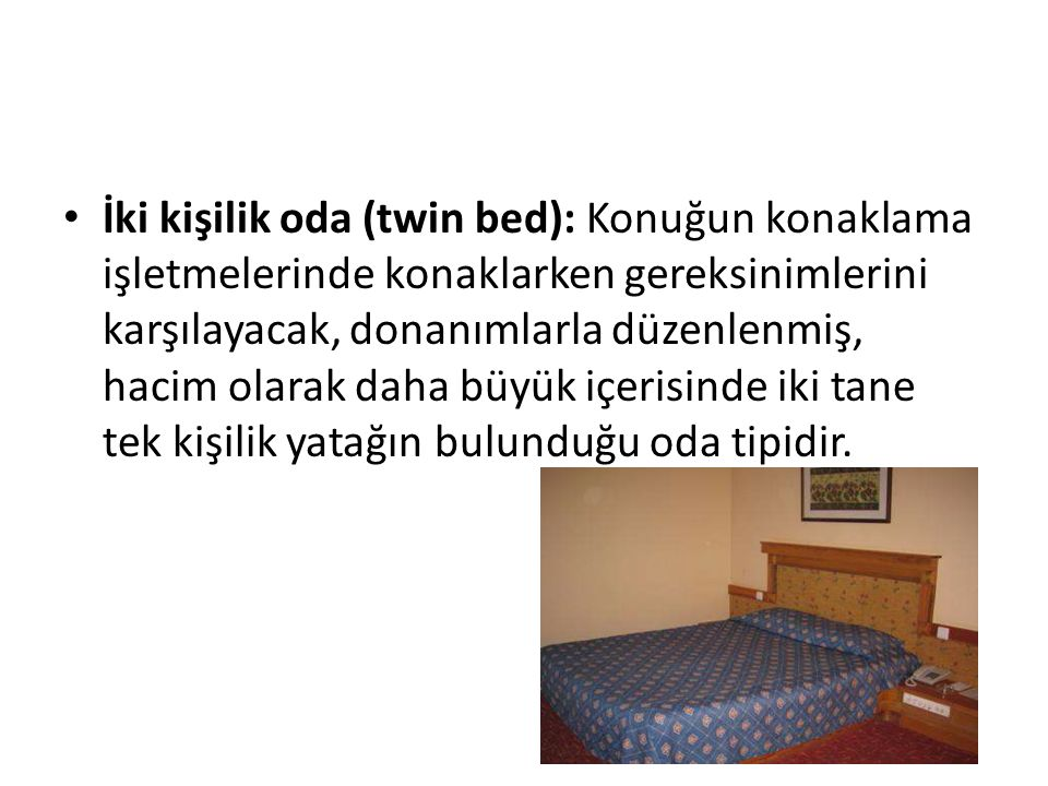 İki kişilik oda (twin bed): Konuğun konaklama işletmelerinde konaklarken gereksinimlerini karşılayacak, donanımlarla düzenlenmiş, hacim olarak daha büyük içerisinde iki tane tek kişilik yatağın bulunduğu oda tipidir.
