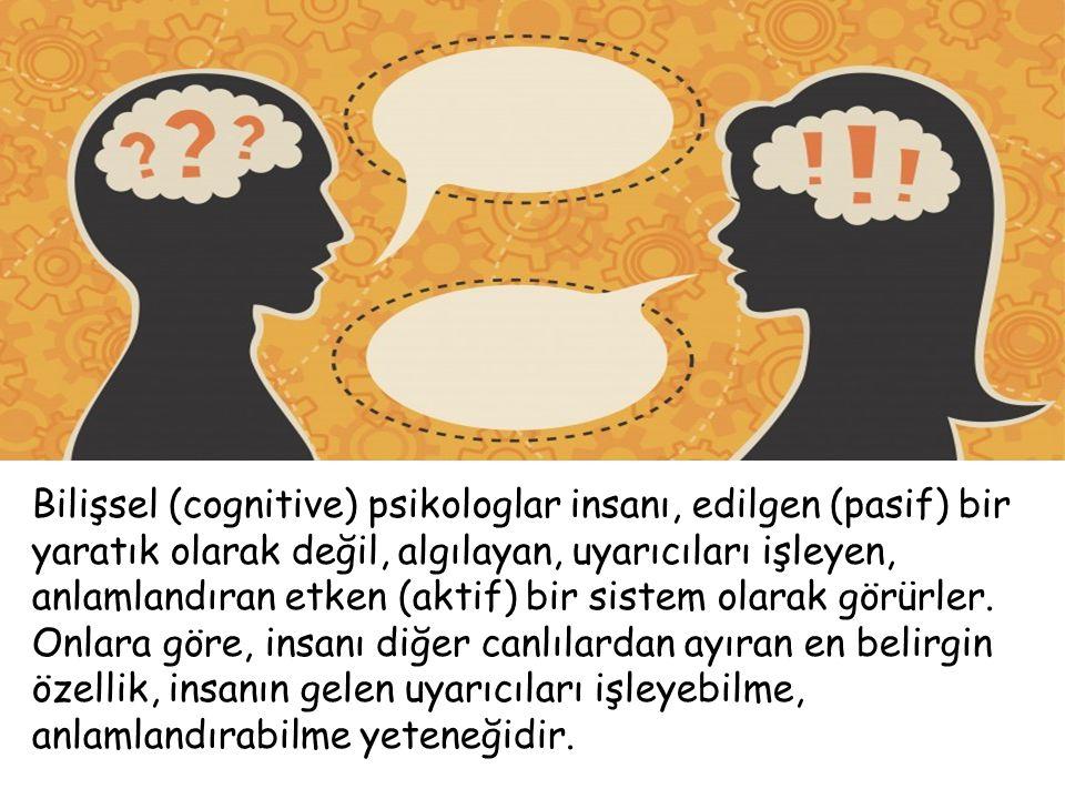 Bilişsel (cognitive) psikologlar insanı, edilgen (pasif) bir yaratık olarak değil, algılayan, uyarıcıları işleyen, anlamlandıran etken (aktif) bir sistem olarak görürler.