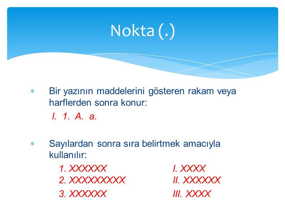 Nokta (.) Bir yazının maddelerini gösteren rakam veya harflerden sonra konur: I. 1. A. a. Sayılardan sonra sıra belirtmek amacıyla kullanılır: