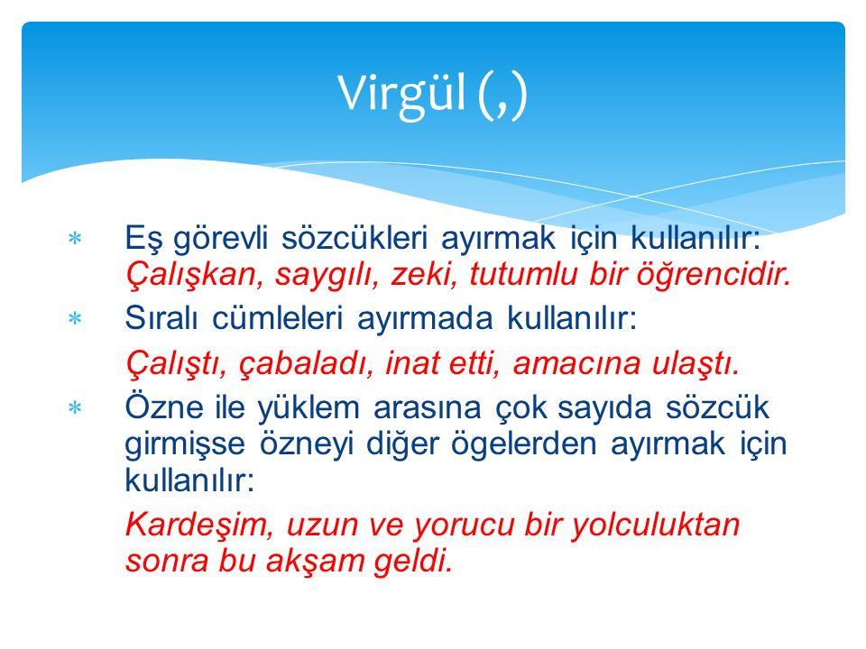 Virgül (,) Eş görevli sözcükleri ayırmak için kullanılır: Çalışkan, saygılı, zeki, tutumlu bir öğrencidir.