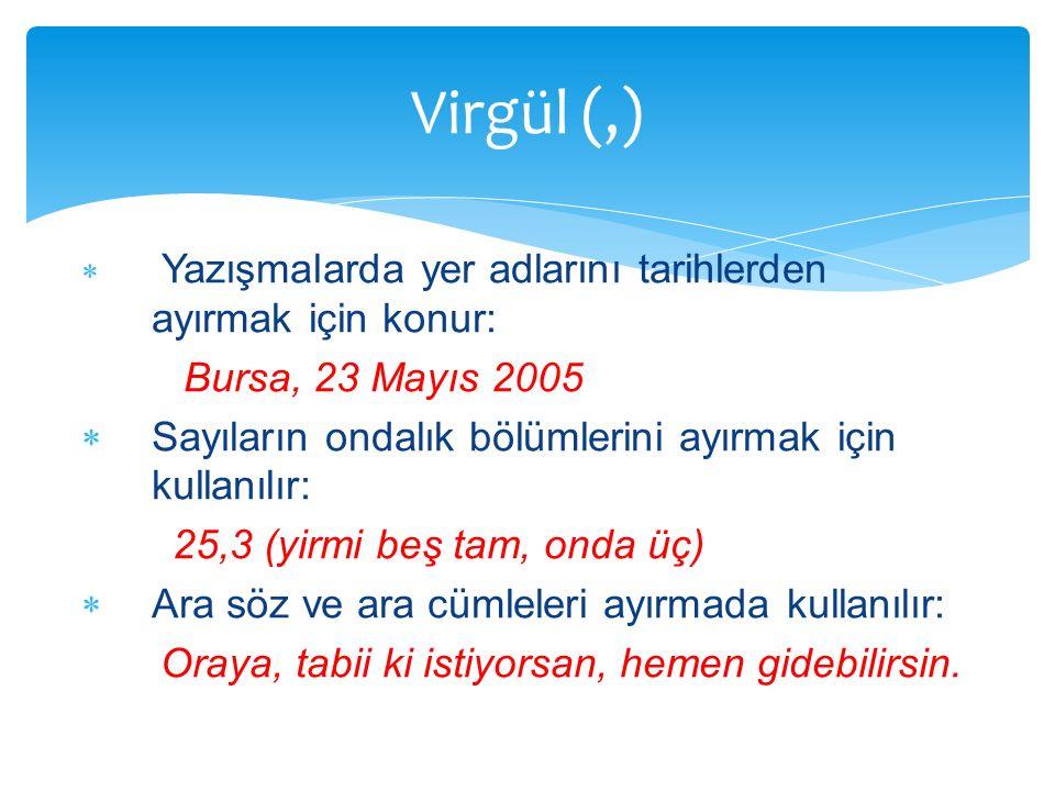 Virgül (,) Yazışmalarda yer adlarını tarihlerden ayırmak için konur: Bursa, 23 Mayıs 2005. Sayıların ondalık bölümlerini ayırmak için kullanılır: