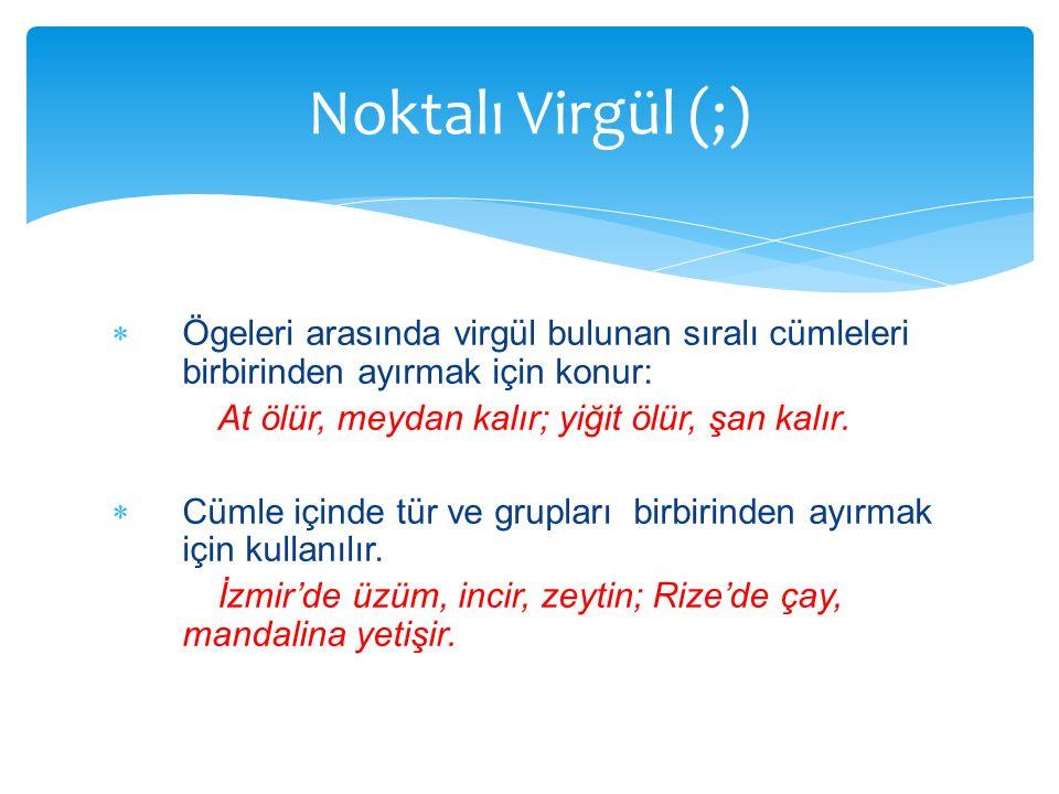 Noktalı Virgül (;) Ögeleri arasında virgül bulunan sıralı cümleleri birbirinden ayırmak için konur: