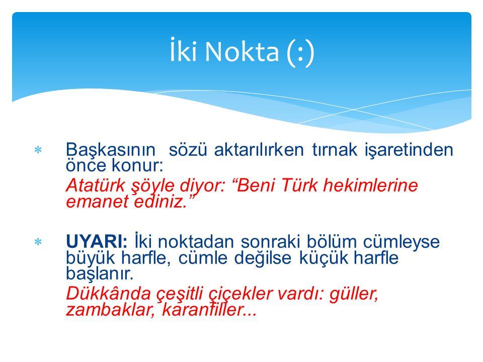İki Nokta (:) Başkasının sözü aktarılırken tırnak işaretinden önce konur: Atatürk şöyle diyor: Beni Türk hekimlerine emanet ediniz.
