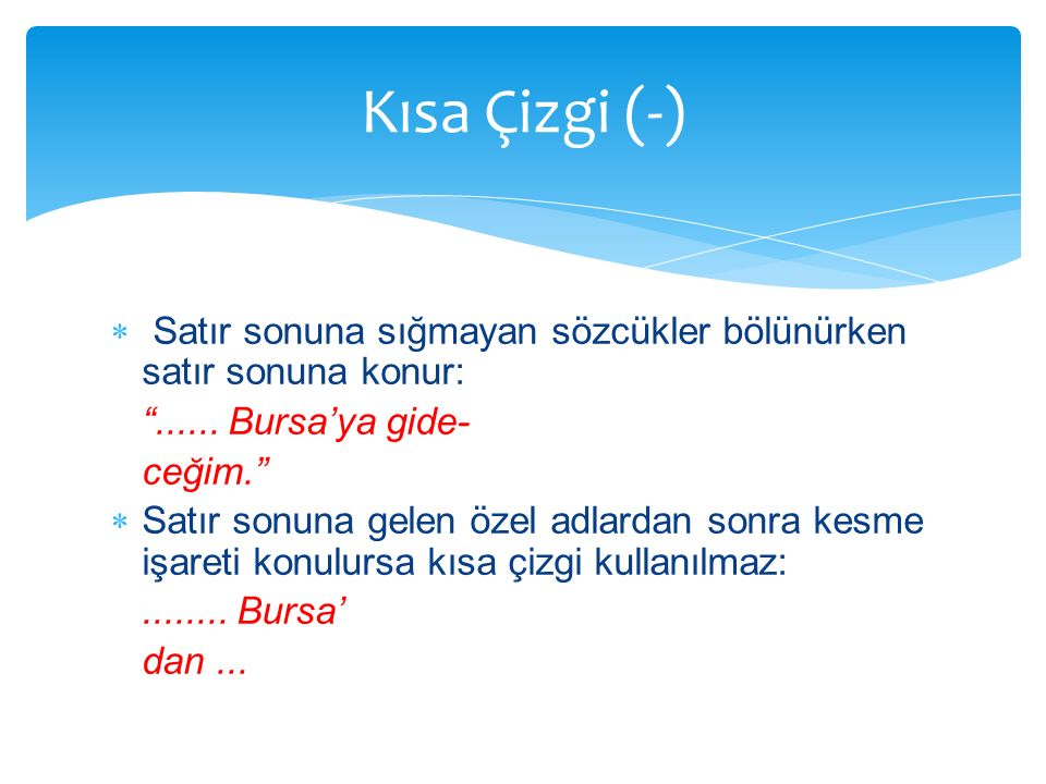 Kısa Çizgi (-) Satır sonuna sığmayan sözcükler bölünürken satır sonuna konur: ...... Bursa'ya gide-