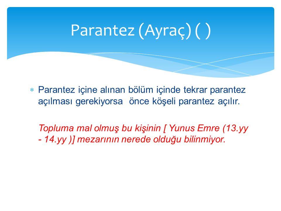 Parantez (Ayraç) ( ) Parantez içine alınan bölüm içinde tekrar parantez açılması gerekiyorsa önce köşeli parantez açılır.