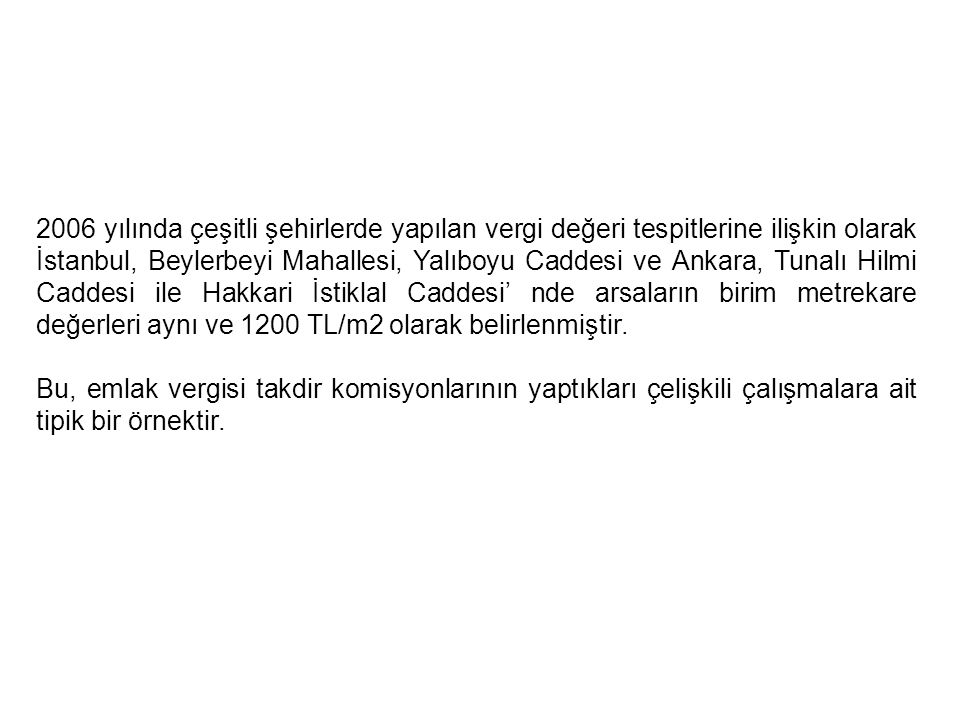 2006 yılında çeşitli şehirlerde yapılan vergi değeri tespitlerine ilişkin olarak İstanbul, Beylerbeyi Mahallesi, Yalıboyu Caddesi ve Ankara, Tunalı Hilmi Caddesi ile Hakkari İstiklal Caddesi' nde arsaların birim metrekare değerleri aynı ve 1200 TL/m2 olarak belirlenmiştir.